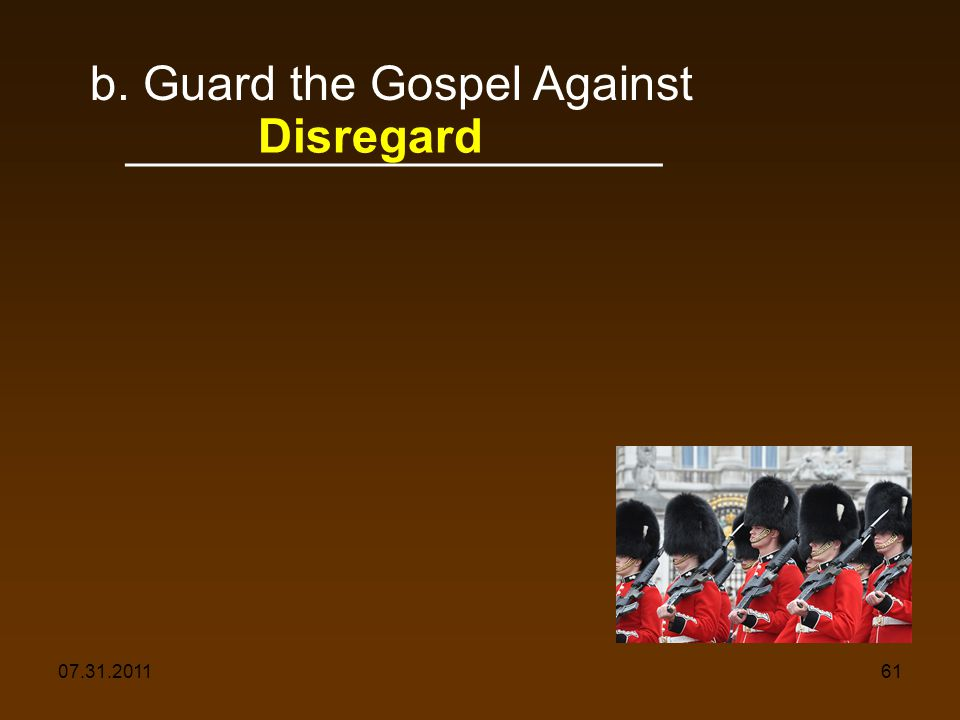 07.31.201161 b. Guard the Gospel Against ____________________ Disregard