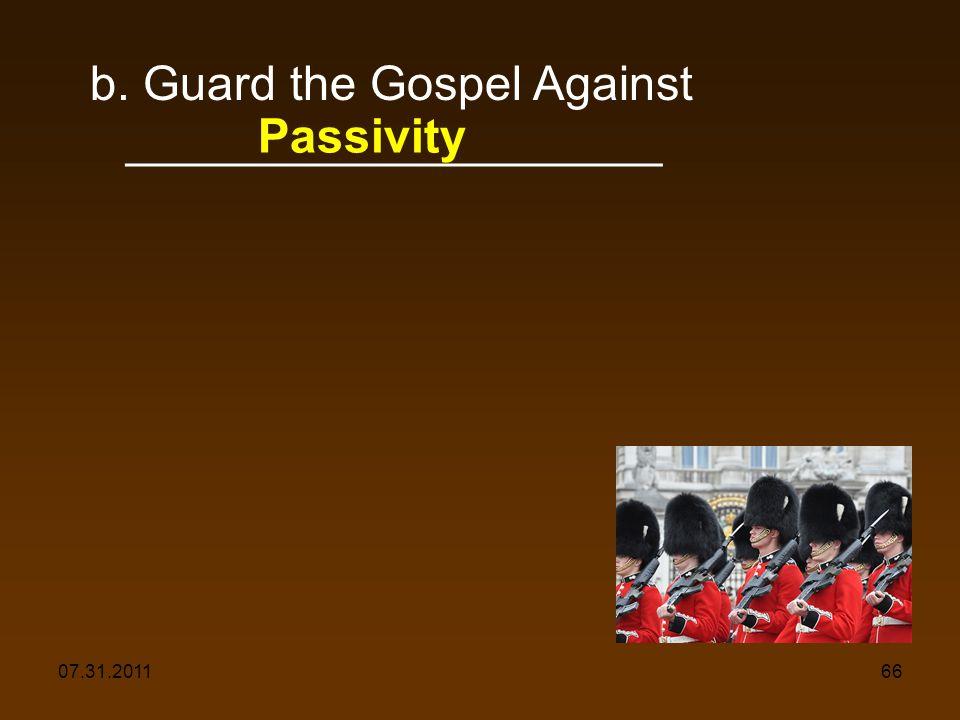 07.31.201166 b. Guard the Gospel Against ____________________ Passivity