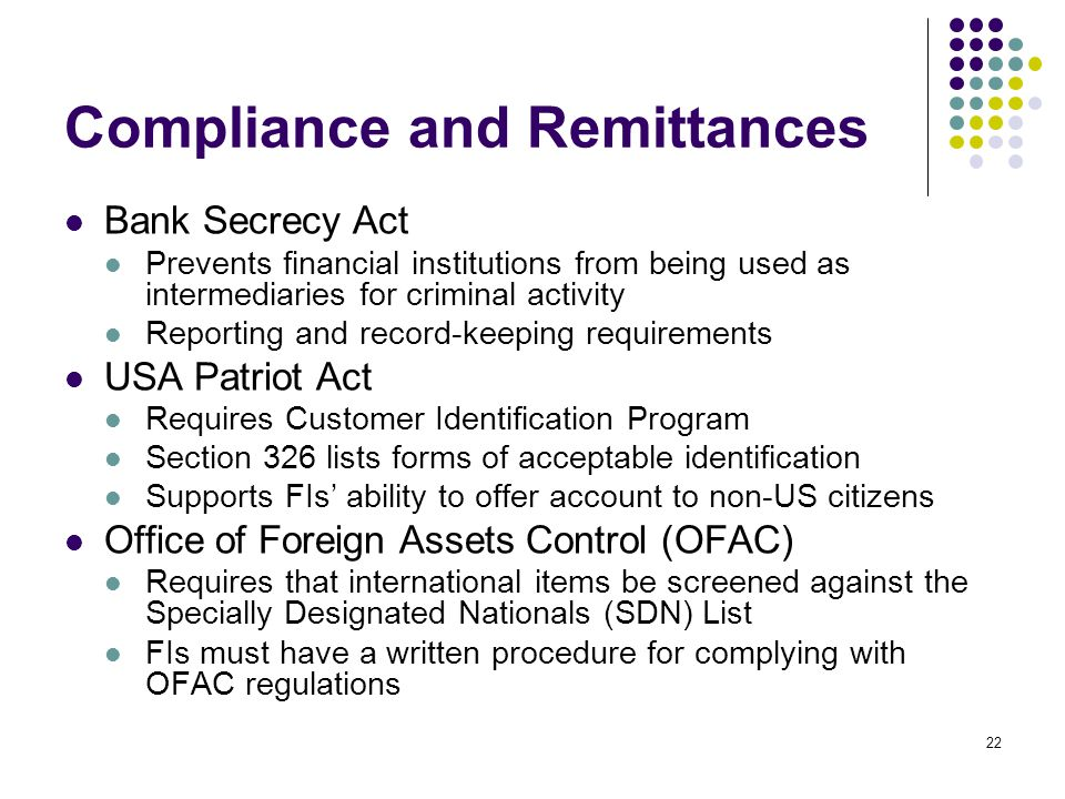 22 Compliance and Remittances Bank Secrecy Act Prevents financial institutions from being used as intermediaries for criminal activity Reporting and record-keeping requirements USA Patriot Act Requires Customer Identification Program Section 326 lists forms of acceptable identification Supports FIs ability to offer account to non-US citizens Office of Foreign Assets Control (OFAC) Requires that international items be screened against the Specially Designated Nationals (SDN) List FIs must have a written procedure for complying with OFAC regulations