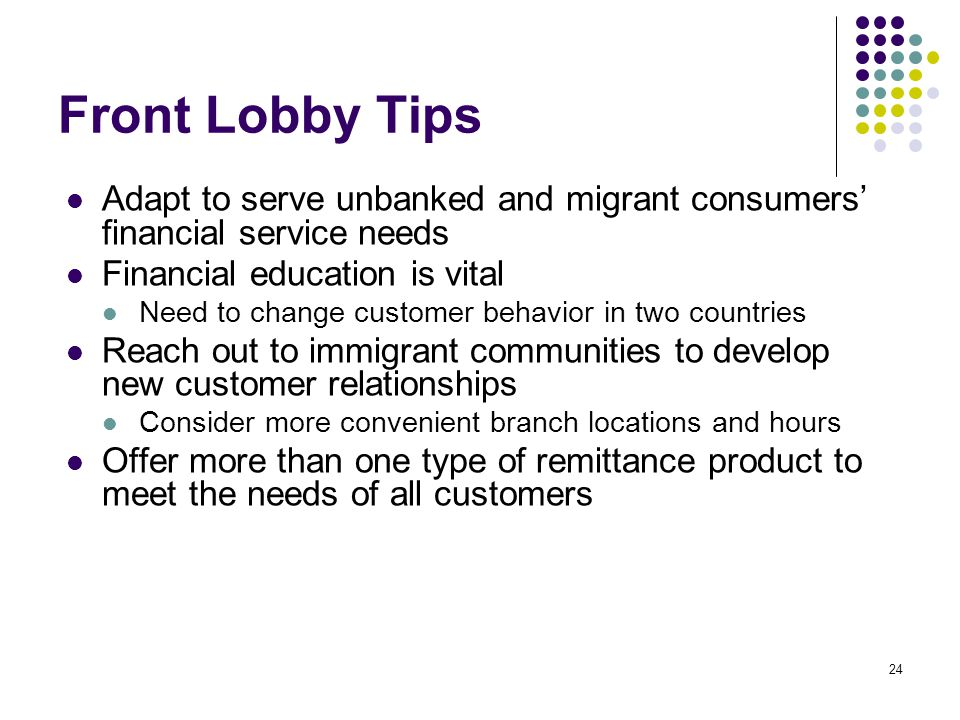 24 Front Lobby Tips Adapt to serve unbanked and migrant consumers financial service needs Financial education is vital Need to change customer behavior in two countries Reach out to immigrant communities to develop new customer relationships Consider more convenient branch locations and hours Offer more than one type of remittance product to meet the needs of all customers