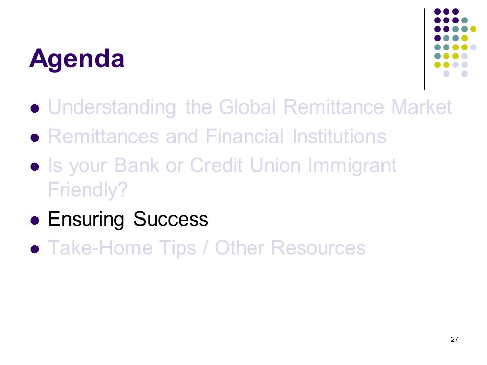27 Agenda Understanding the Global Remittance Market Remittances and Financial Institutions Is your Bank or Credit Union Immigrant Friendly.