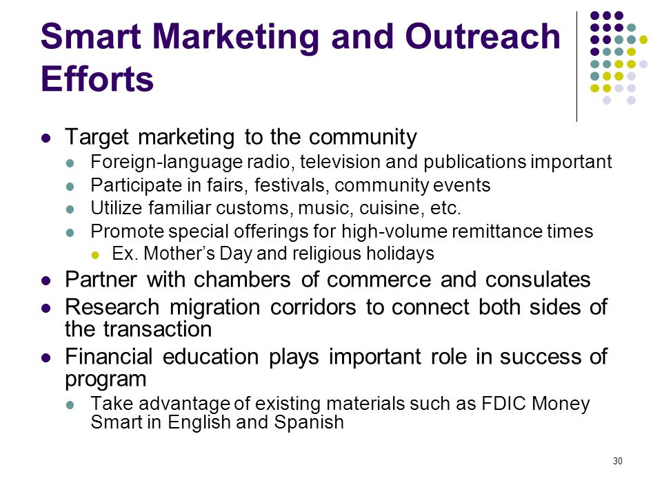 30 Smart Marketing and Outreach Efforts Target marketing to the community Foreign-language radio, television and publications important Participate in fairs, festivals, community events Utilize familiar customs, music, cuisine, etc.