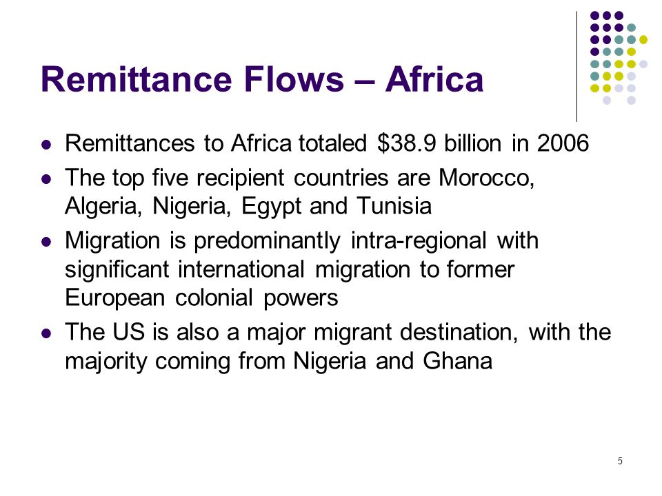 5 Remittance Flows – Africa Remittances to Africa totaled $38.9 billion in 2006 The top five recipient countries are Morocco, Algeria, Nigeria, Egypt and Tunisia Migration is predominantly intra-regional with significant international migration to former European colonial powers The US is also a major migrant destination, with the majority coming from Nigeria and Ghana