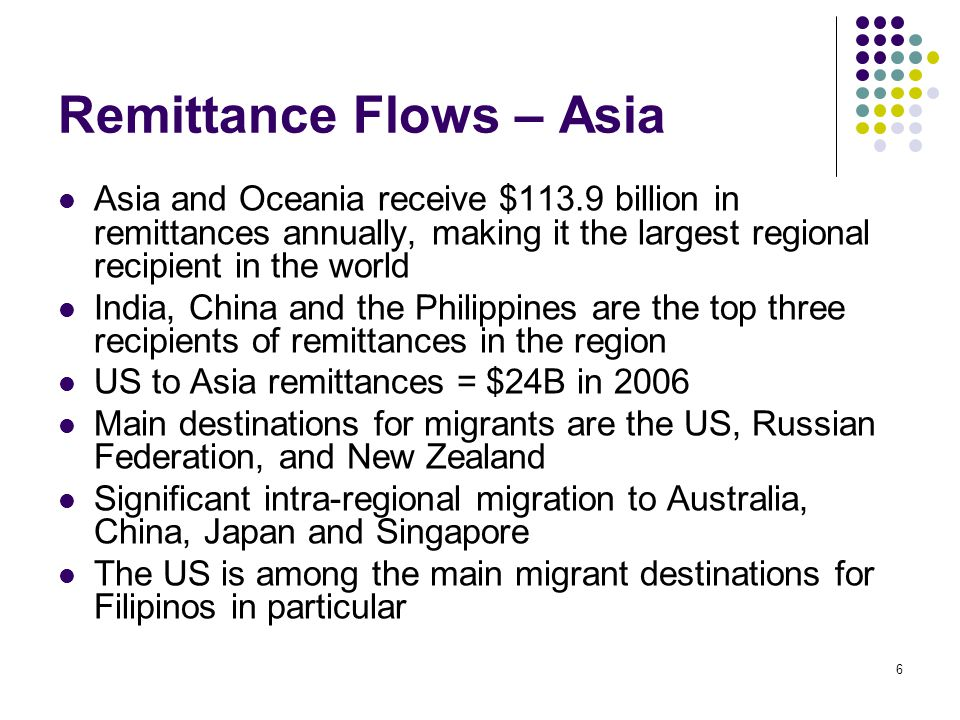 6 Remittance Flows – Asia Asia and Oceania receive $113.9 billion in remittances annually, making it the largest regional recipient in the world India, China and the Philippines are the top three recipients of remittances in the region US to Asia remittances = $24B in 2006 Main destinations for migrants are the US, Russian Federation, and New Zealand Significant intra-regional migration to Australia, China, Japan and Singapore The US is among the main migrant destinations for Filipinos in particular