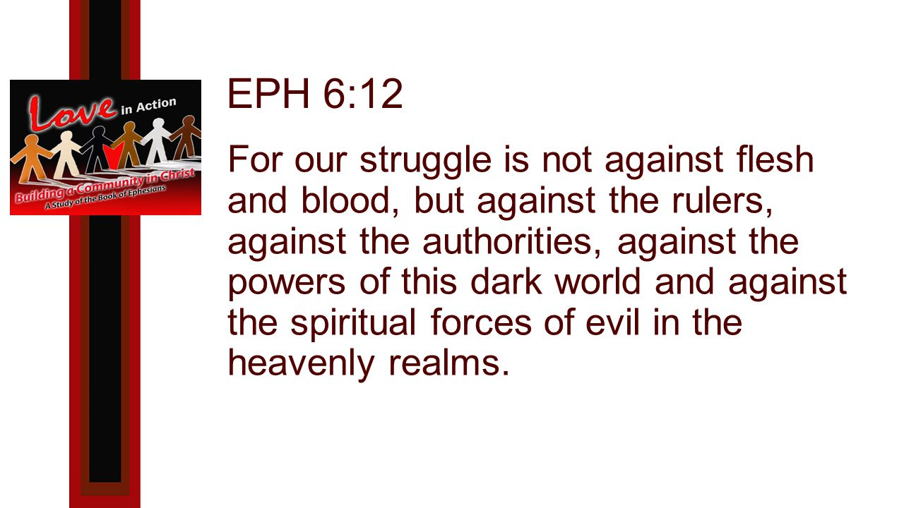EPH 6:12 For our struggle is not against flesh and blood, but against the rulers, against the authorities, against the powers of this dark world and against the spiritual forces of evil in the heavenly realms.