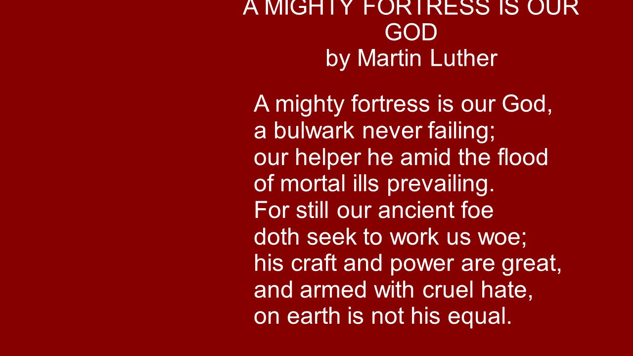 A MIGHTY FORTRESS IS OUR GOD by Martin Luther A mighty fortress is our God, a bulwark never failing; our helper he amid the flood of mortal ills prevailing.