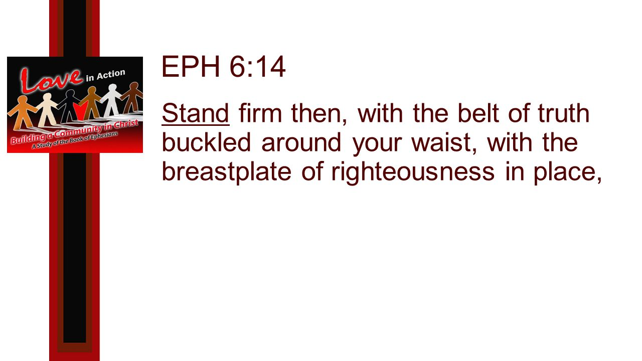 EPH 6:14 Stand firm then, with the belt of truth buckled around your waist, with the breastplate of righteousness in place,