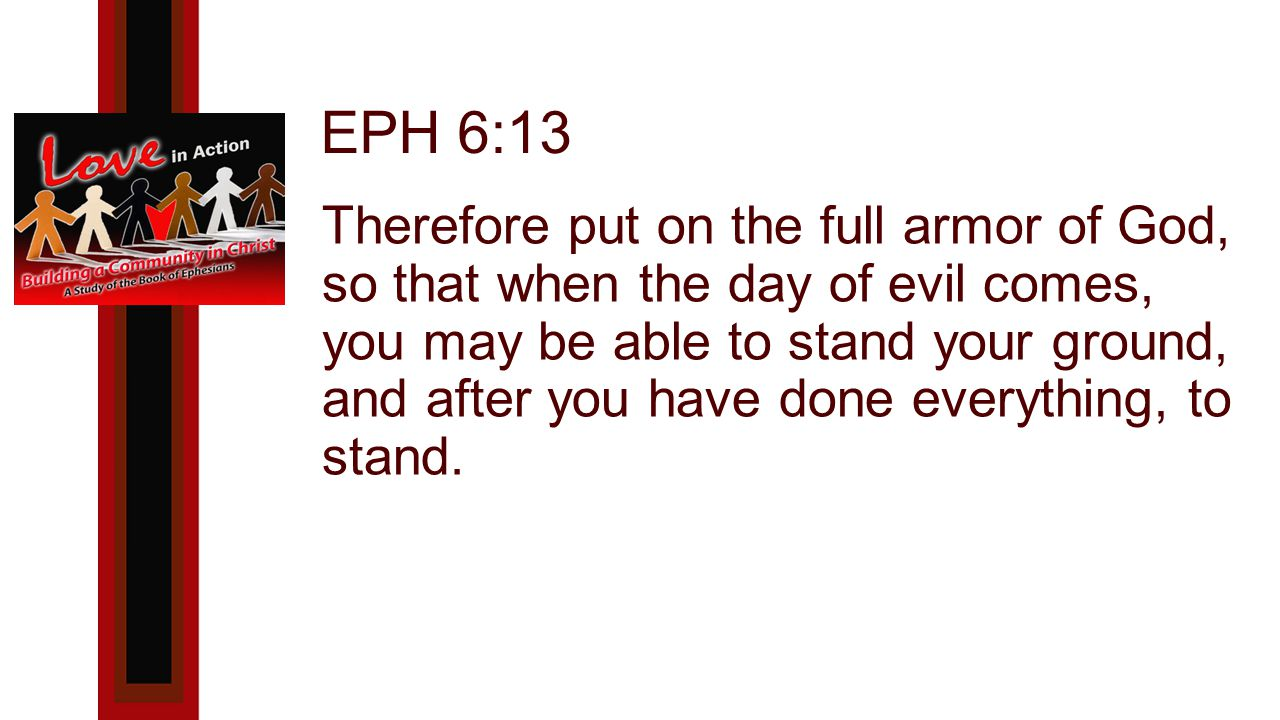 EPH 6:13 Therefore put on the full armor of God, so that when the day of evil comes, you may be able to stand your ground, and after you have done everything, to stand.