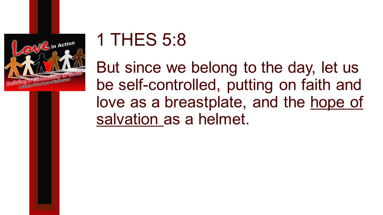 1 THES 5:8 But since we belong to the day, let us be self-controlled, putting on faith and love as a breastplate, and the hope of salvation as a helmet.