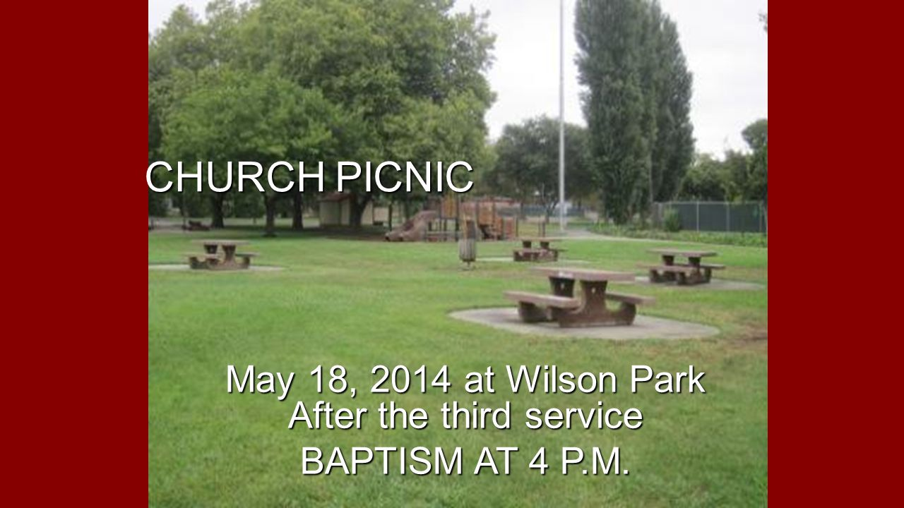 CHURCH PICNIC May 18, 2014 at Wilson Park After the third service BAPTISM AT 4 P.M.