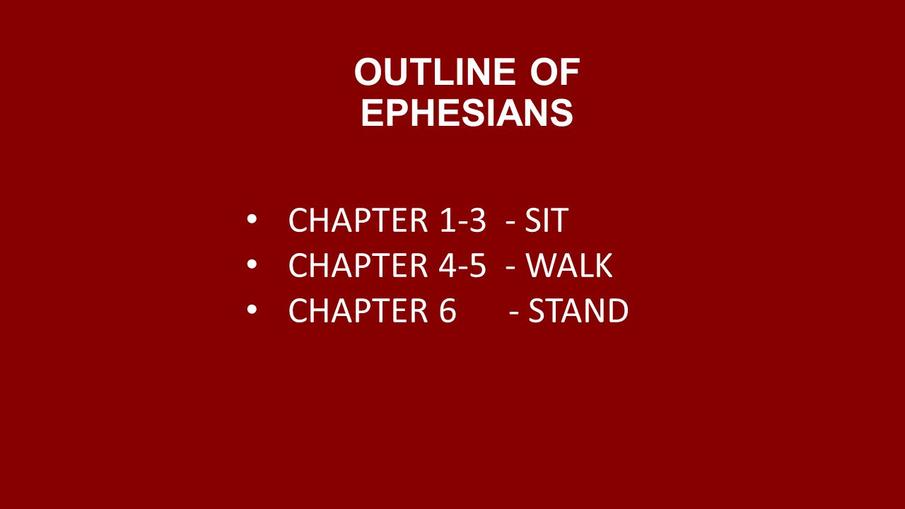 OUTLINE OF EPHESIANS CHAPTER SIT CHAPTER WALK CHAPTER 6 - STAND