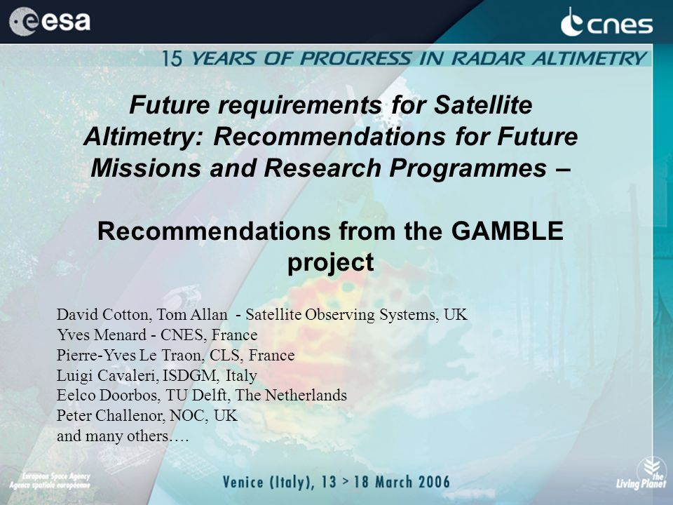 Future requirements for Satellite Altimetry: Recommendations for Future Missions and Research Programmes – Recommendations from the GAMBLE project David Cotton, Tom Allan - Satellite Observing Systems, UK Yves Menard - CNES, France Pierre-Yves Le Traon, CLS, France Luigi Cavaleri, ISDGM, Italy Eelco Doorbos, TU Delft, The Netherlands Peter Challenor, NOC, UK and many others….