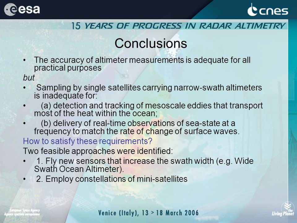Conclusions The accuracy of altimeter measurements is adequate for all practical purposes but Sampling by single satellites carrying narrow-swath altimeters is inadequate for: (a) detection and tracking of mesoscale eddies that transport most of the heat within the ocean; (b) delivery of real-time observations of sea-state at a frequency to match the rate of change of surface waves.