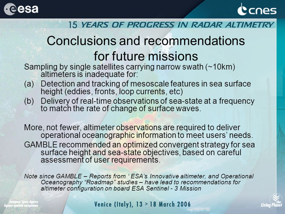 Conclusions and recommendations for future missions Sampling by single satellites carrying narrow swath (~10km) altimeters is inadequate for: (a)Detection and tracking of mesoscale features in sea surface height (eddies, fronts, loop currents, etc) (b)Delivery of real-time observations of sea-state at a frequency to match the rate of change of surface waves.