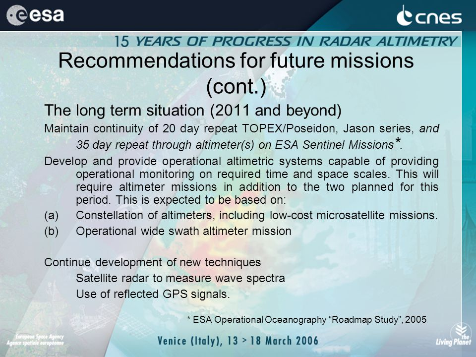 Recommendations for future missions (cont.) The long term situation (2011 and beyond) Maintain continuity of 20 day repeat TOPEX/Poseidon, Jason series, and 35 day repeat through altimeter(s) on ESA Sentinel Missions *.