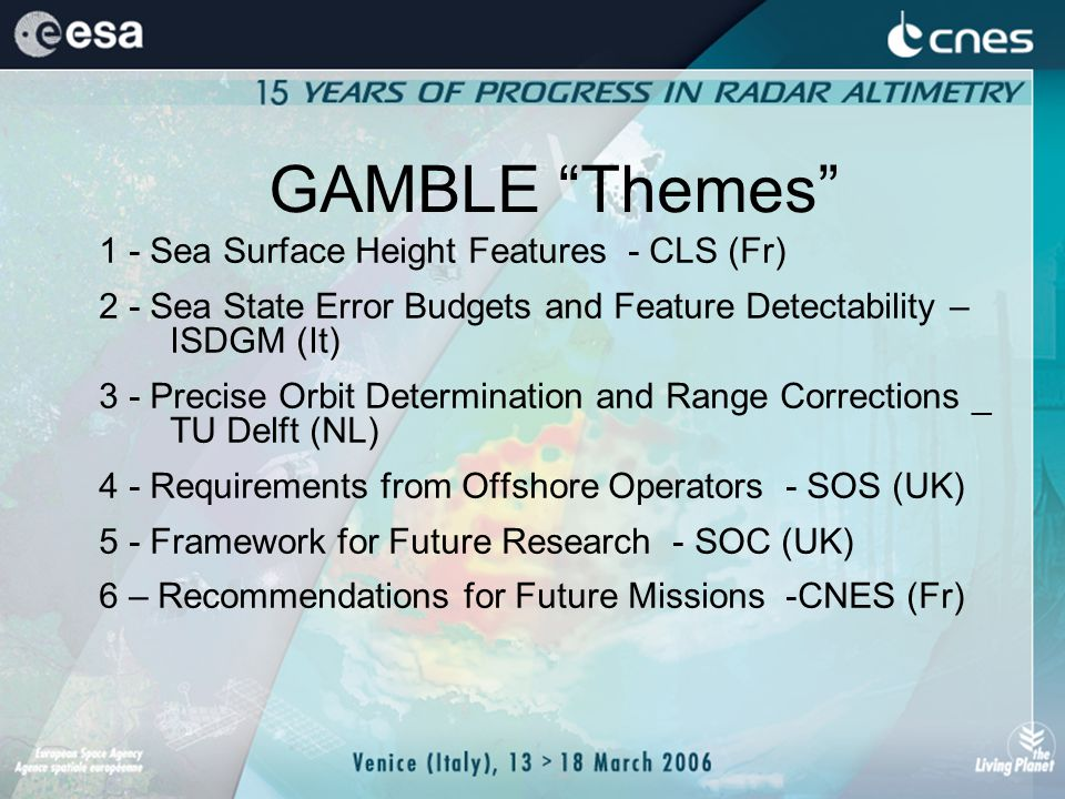GAMBLE Themes 1 - Sea Surface Height Features - CLS (Fr) 2 - Sea State Error Budgets and Feature Detectability – ISDGM (It) 3 - Precise Orbit Determination and Range Corrections _ TU Delft (NL) 4 - Requirements from Offshore Operators - SOS (UK) 5 - Framework for Future Research - SOC (UK) 6 – Recommendations for Future Missions -CNES (Fr)