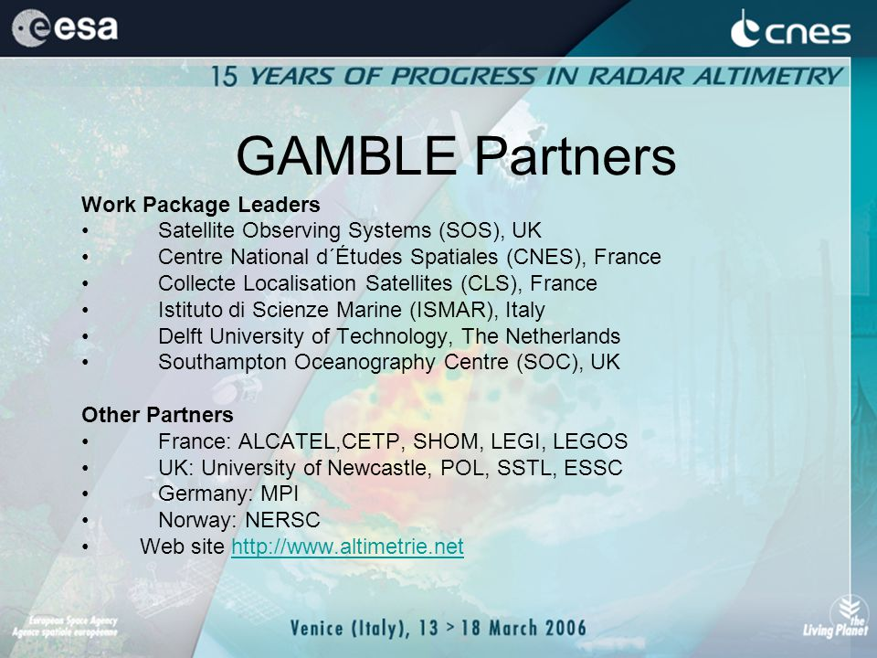 GAMBLE Partners Work Package Leaders Satellite Observing Systems (SOS), UK Centre National d´Études Spatiales (CNES), France Collecte Localisation Satellites (CLS), France Istituto di Scienze Marine (ISMAR), Italy Delft University of Technology, The Netherlands Southampton Oceanography Centre (SOC), UK Other Partners France: ALCATEL,CETP, SHOM, LEGI, LEGOS UK: University of Newcastle, POL, SSTL, ESSC Germany: MPI Norway: NERSC Web site