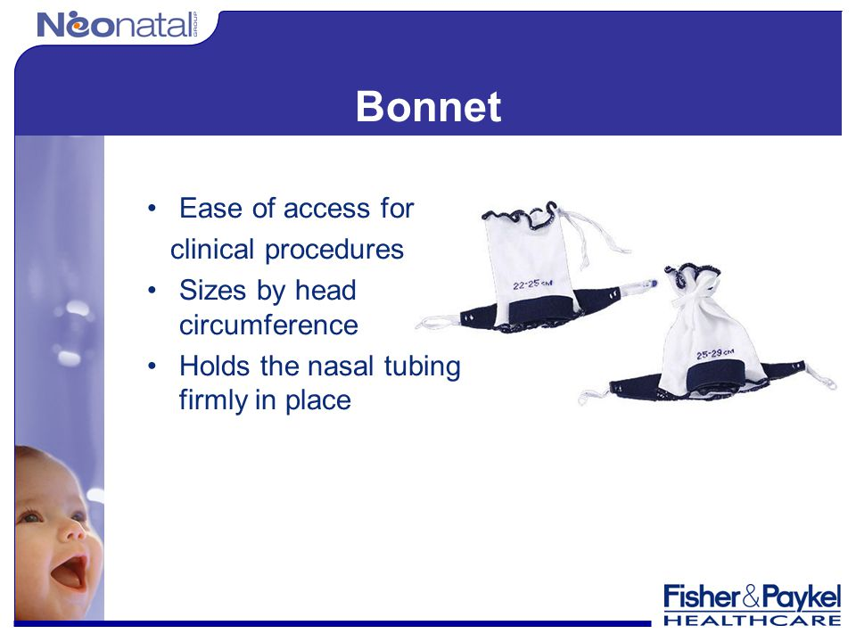 Bonnet Ease of access for clinical procedures Sizes by head circumference Holds the nasal tubing firmly in place