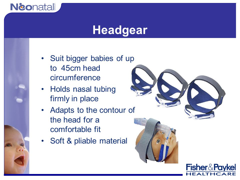 Headgear Suit bigger babies of up to 45cm head circumference Holds nasal tubing firmly in place Adapts to the contour of the head for a comfortable fi