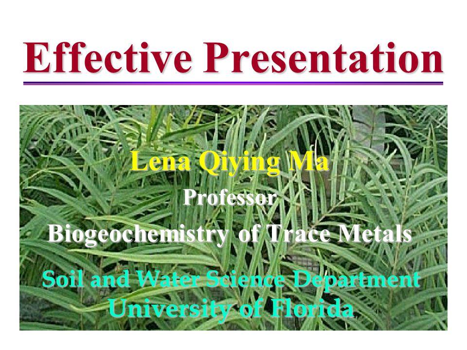 Effective Presentation Lena Qiying Ma Professor Biogeochemistry of Trace Metals Soil and Water Science Department University of Florida