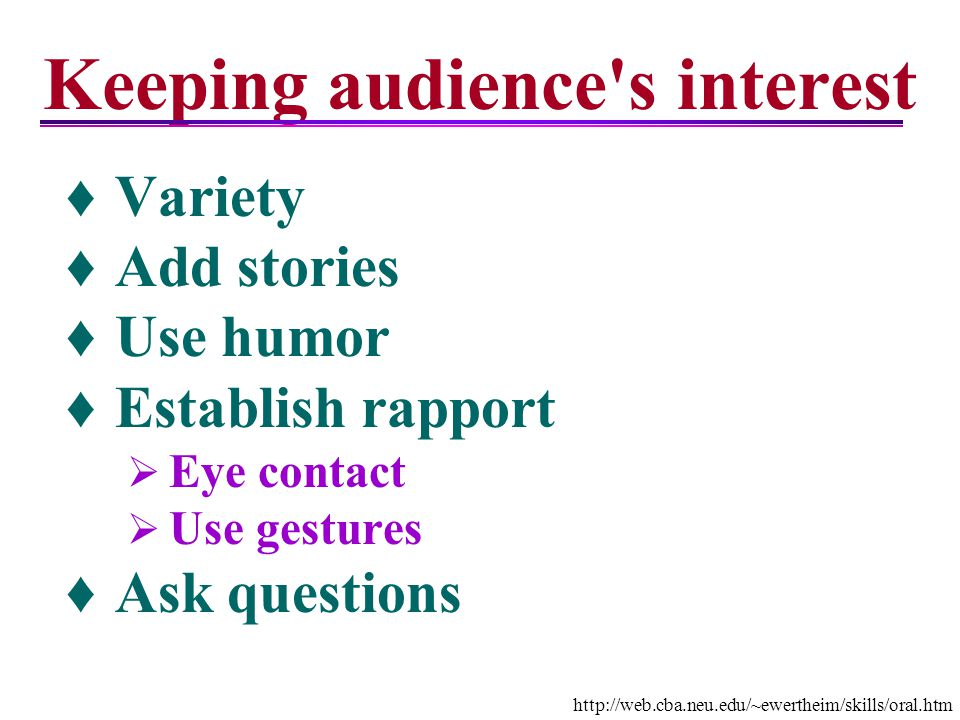 Keeping audience's interest Variety Add stories Use humor Establish rapport Eye contact Use gestures Ask questions http://web.cba.neu.edu/~ewertheim/s