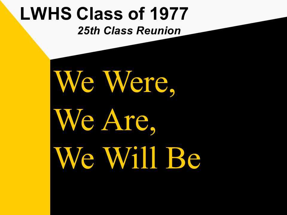 LWHS Class of 1977 25th Class Reunion We Will Be We Are, We Were,