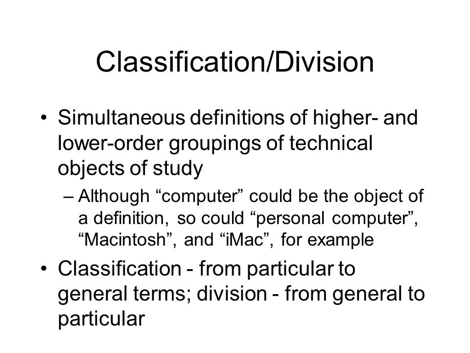Classification/Division Simultaneous definitions of higher- and lower-order groupings of technical objects of study –Although computer could be the object of a definition, so could personal computer, Macintosh, and iMac, for example Classification - from particular to general terms; division - from general to particular