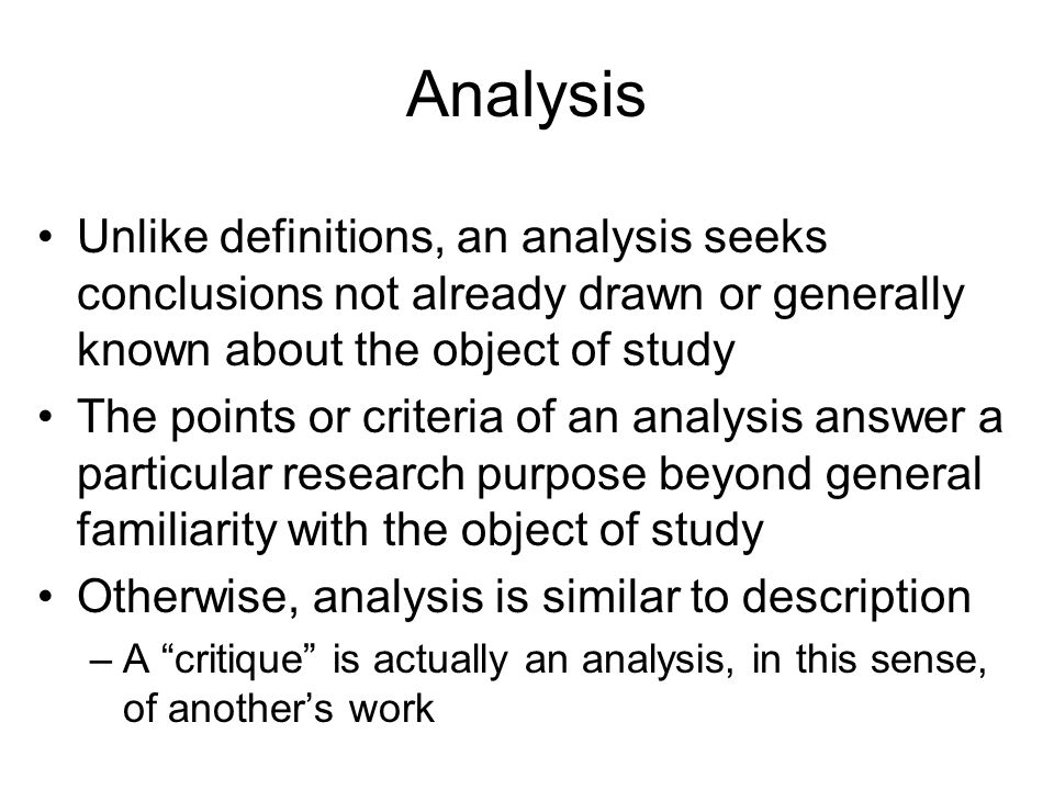 Analysis Unlike definitions, an analysis seeks conclusions not already drawn or generally known about the object of study The points or criteria of an analysis answer a particular research purpose beyond general familiarity with the object of study Otherwise, analysis is similar to description –A critique is actually an analysis, in this sense, of anothers work