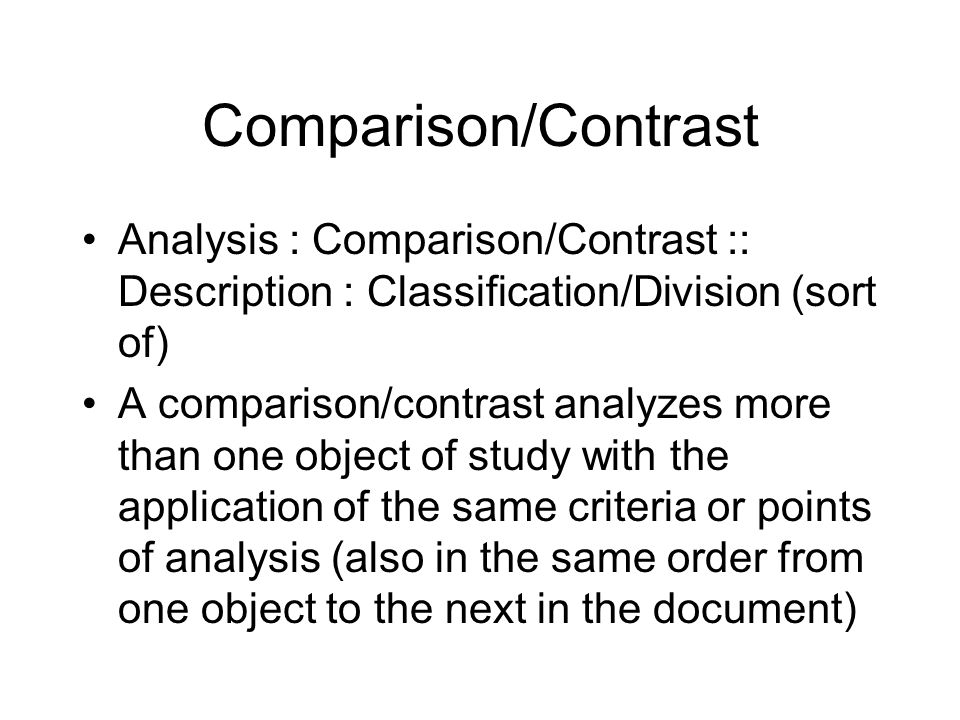 Comparison/Contrast Analysis : Comparison/Contrast :: Description : Classification/Division (sort of) A comparison/contrast analyzes more than one object of study with the application of the same criteria or points of analysis (also in the same order from one object to the next in the document)