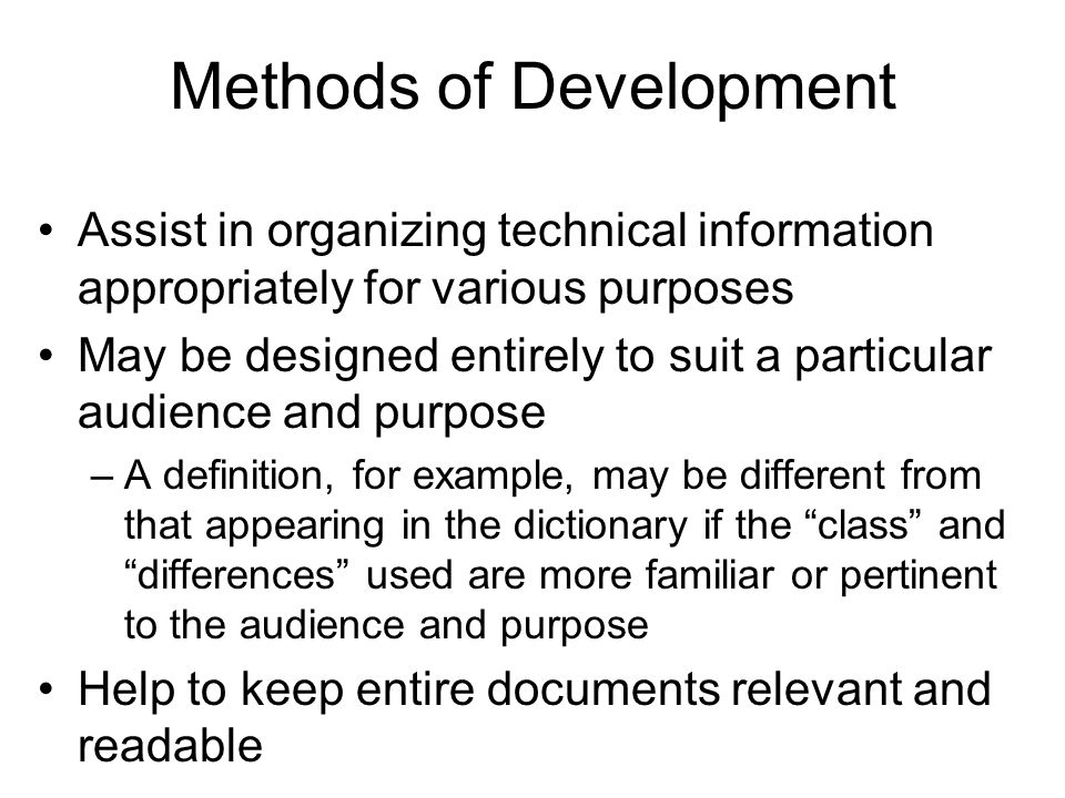 Methods of Development Assist in organizing technical information appropriately for various purposes May be designed entirely to suit a particular audience and purpose –A definition, for example, may be different from that appearing in the dictionary if the class and differences used are more familiar or pertinent to the audience and purpose Help to keep entire documents relevant and readable