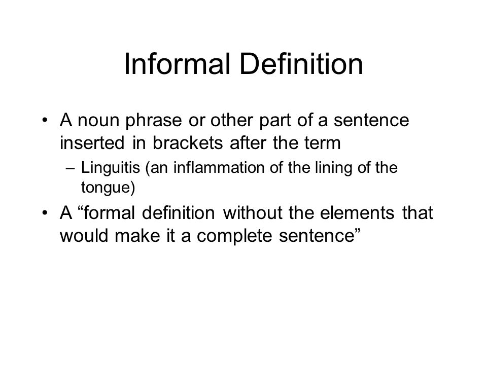 Informal Definition A noun phrase or other part of a sentence inserted in brackets after the term –Linguitis (an inflammation of the lining of the tongue) A formal definition without the elements that would make it a complete sentence