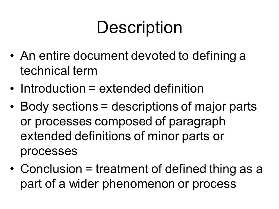 Description An entire document devoted to defining a technical term Introduction = extended definition Body sections = descriptions of major parts or processes composed of paragraph extended definitions of minor parts or processes Conclusion = treatment of defined thing as a part of a wider phenomenon or process