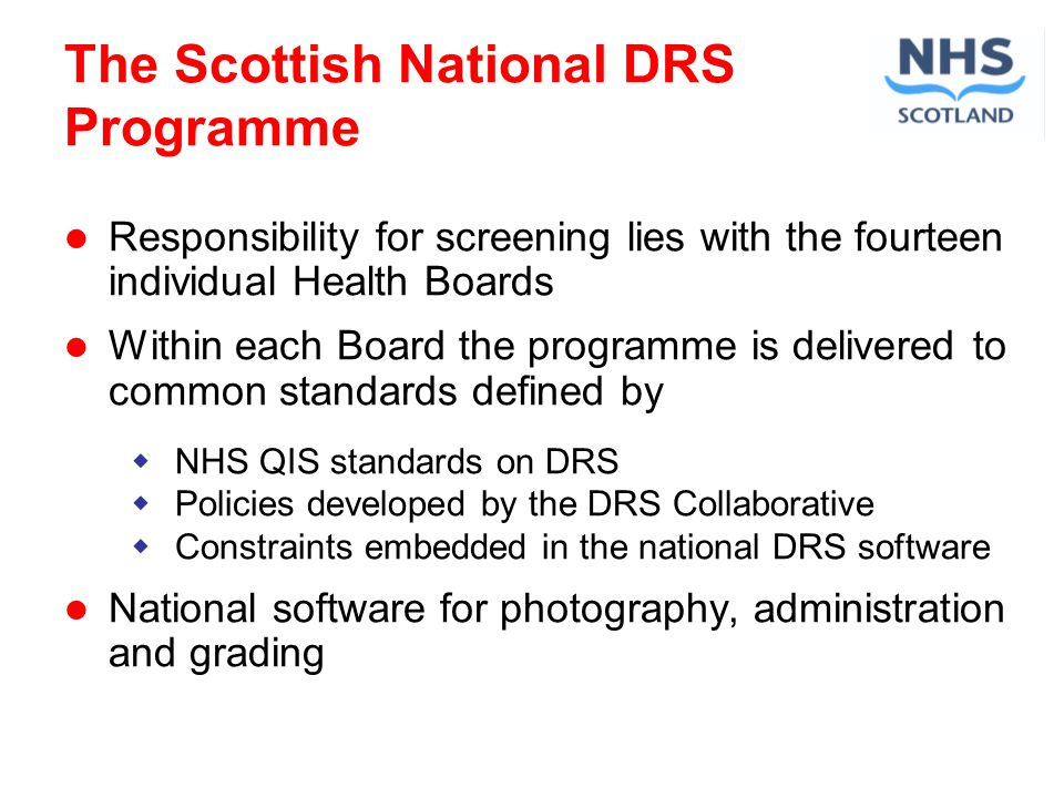 The Scottish National DRS Programme Responsibility for screening lies with the fourteen individual Health Boards Within each Board the programme is delivered to common standards defined by NHS QIS standards on DRS Policies developed by the DRS Collaborative Constraints embedded in the national DRS software National software for photography, administration and grading