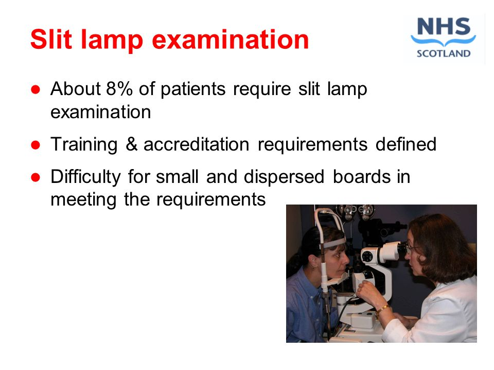 Slit lamp examination About 8% of patients require slit lamp examination Training & accreditation requirements defined Difficulty for small and dispersed boards in meeting the requirements