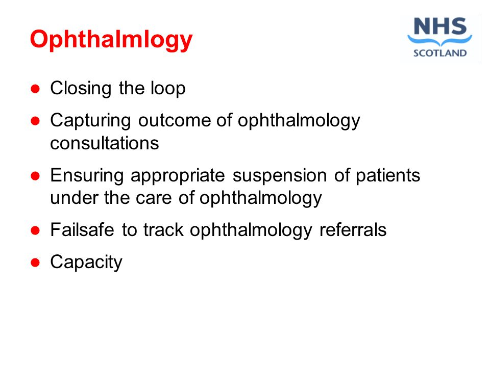 Ophthalmlogy Closing the loop Capturing outcome of ophthalmology consultations Ensuring appropriate suspension of patients under the care of ophthalmology Failsafe to track ophthalmology referrals Capacity