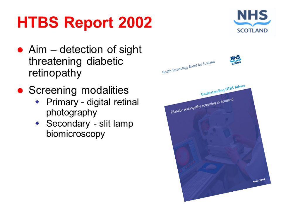 HTBS Report 2002 Aim – detection of sight threatening diabetic retinopathy Screening modalities Primary - digital retinal photography Secondary - slit lamp biomicroscopy