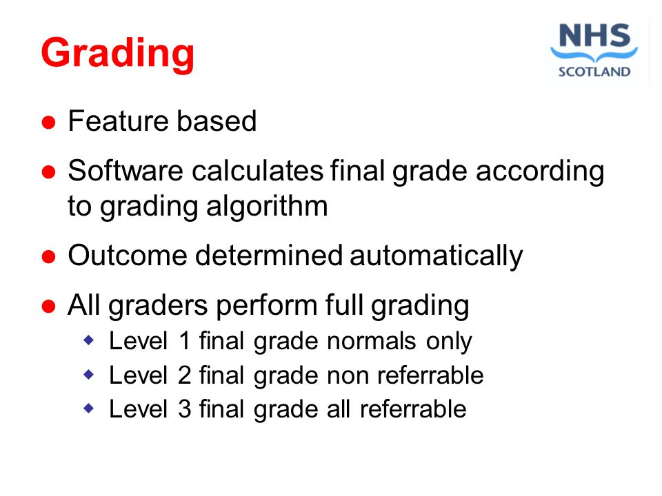 Grading Feature based Software calculates final grade according to grading algorithm Outcome determined automatically All graders perform full grading Level 1 final grade normals only Level 2 final grade non referrable Level 3 final grade all referrable