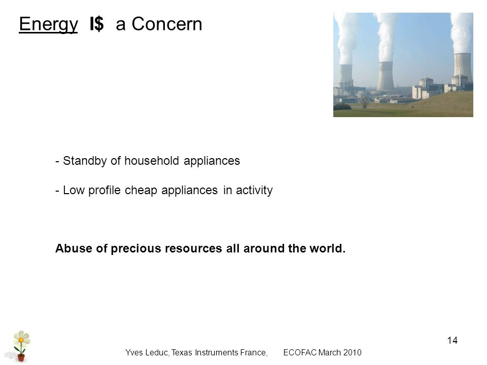 Yves Leduc, Texas Instruments France, ECOFAC March Energy I$ a Concern - Standby of household appliances - Low profile cheap appliances in activity Abuse of precious resources all around the world.