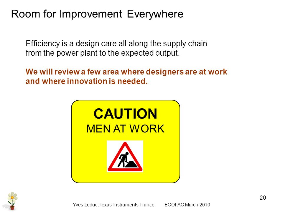 Yves Leduc, Texas Instruments France, ECOFAC March CAUTION WOMEN AT WORK Room for Improvement Everywhere Efficiency is a design care all along the supply chain from the power plant to the expected output.