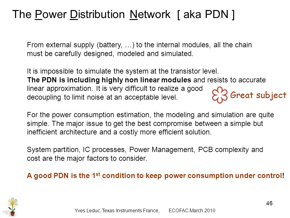 Yves Leduc, Texas Instruments France, ECOFAC March The Power Distribution Network [ aka PDN ] From external supply (battery, …) to the internal modules, all the chain must be carefully designed, modeled and simulated.