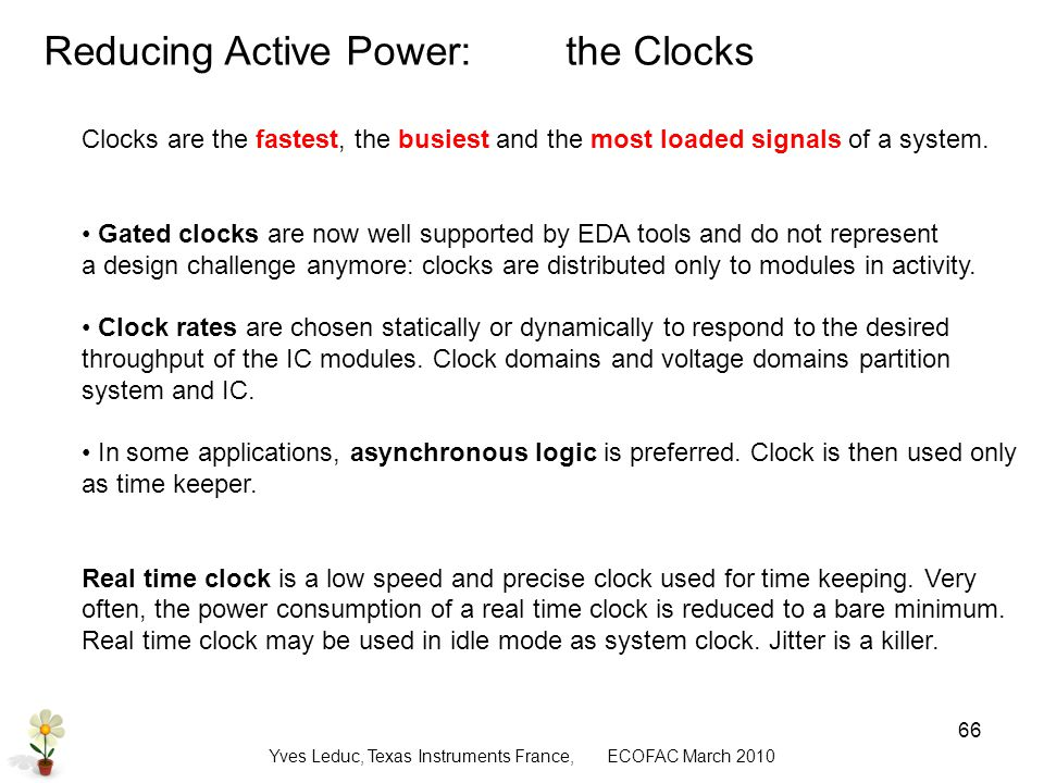 Yves Leduc, Texas Instruments France, ECOFAC March Reducing Active Power:the Clocks Clocks are the fastest, the busiest and the most loaded signals of a system.