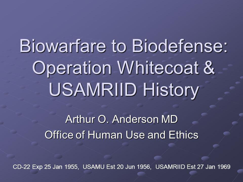 Biowarfare to Biodefense: Operation Whitecoat & USAMRIID History Arthur O. Anderson MD Office of Human Use and Ethics CD-22 Exp 25 Jan 1955, USAMU Est
