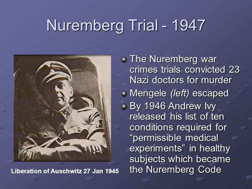 Nuremberg Trial - 1947 The Nuremberg war crimes trials convicted 23 Nazi doctors for murder Mengele (left) escaped By 1946 Andrew Ivy released his list of ten conditions required for permissible medical experiments in healthy subjects which became the Nuremberg Code Liberation of Auschwitz 27 Jan 1945