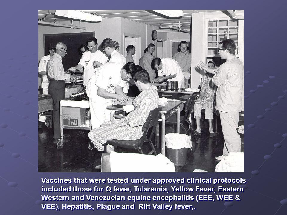 Vaccines that were tested under approved clinical protocols included those for Q fever, Tularemia, Yellow Fever, Eastern Western and Venezuelan equine encephalitis (EEE, WEE & VEE), Hepatitis, Plague and Rift Valley fever,.