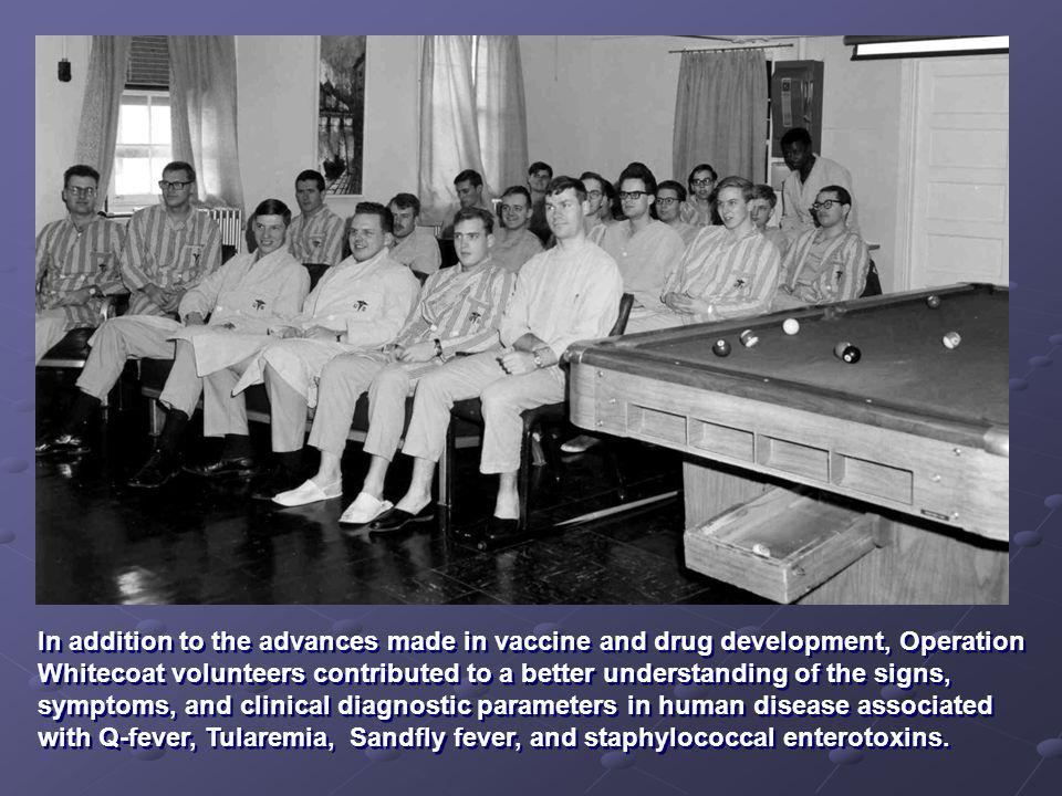 In addition to the advances made in vaccine and drug development, Operation Whitecoat volunteers contributed to a better understanding of the signs, symptoms, and clinical diagnostic parameters in human disease associated with Q-fever, Tularemia, Sandfly fever, and staphylococcal enterotoxins.