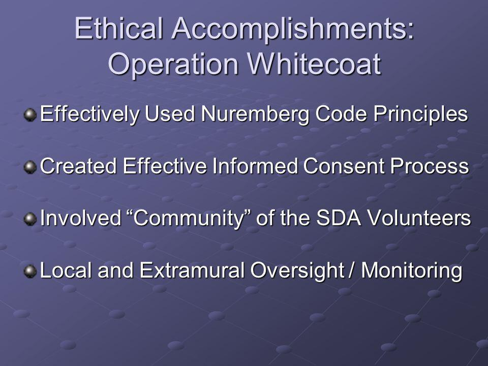 Ethical Accomplishments: Operation Whitecoat Effectively Used Nuremberg Code Principles Created Effective Informed Consent Process Involved Community of the SDA Volunteers Local and Extramural Oversight / Monitoring