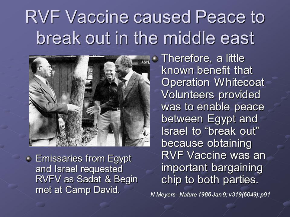RVF Vaccine caused Peace to break out in the middle east Therefore, a little known benefit that Operation Whitecoat Volunteers provided was to enable peace between Egypt and Israel to break out because obtaining RVF Vaccine was an important bargaining chip to both parties.