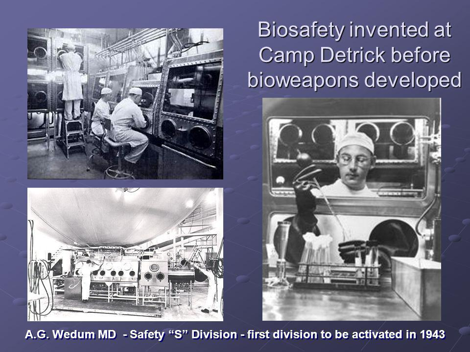 Biosafety invented at Camp Detrick before bioweapons developed A.G. Wedum MD - Safety S Division - first division to be activated in 1943