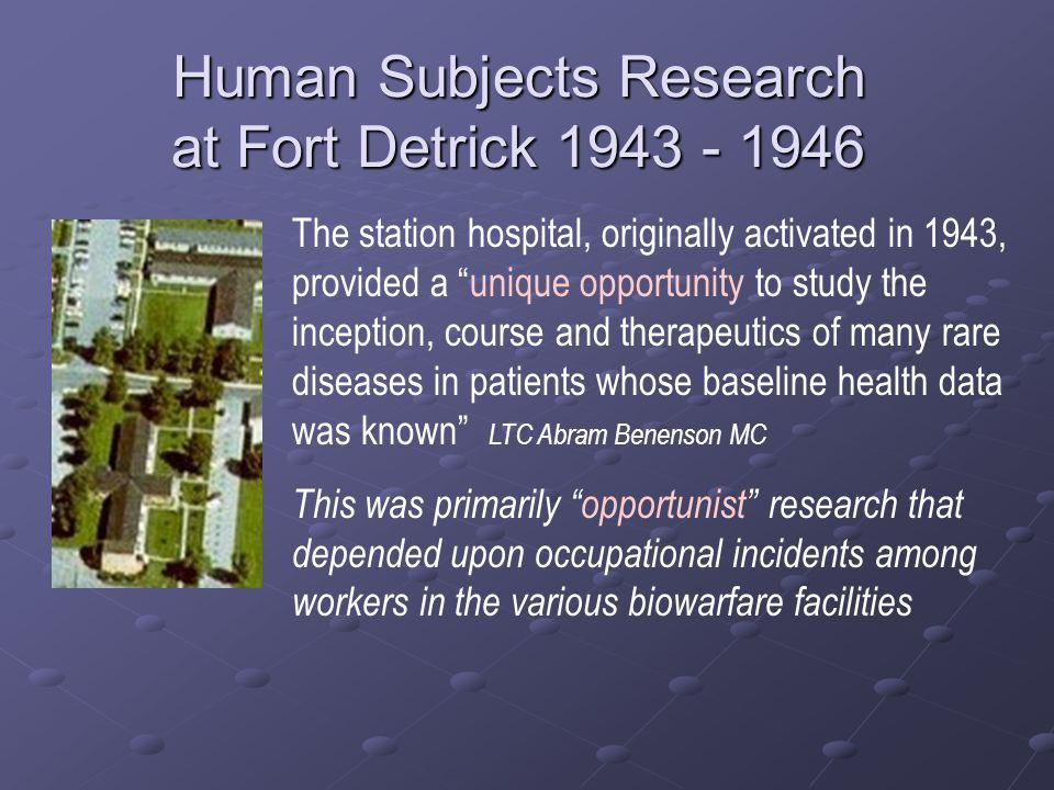 Human Subjects Research at Fort Detrick 1943 - 1946 The station hospital, originally activated in 1943, provided a unique opportunity to study the inception, course and therapeutics of many rare diseases in patients whose baseline health data was known LTC Abram Benenson MC This was primarily opportunist research that depended upon occupational incidents among workers in the various biowarfare facilities