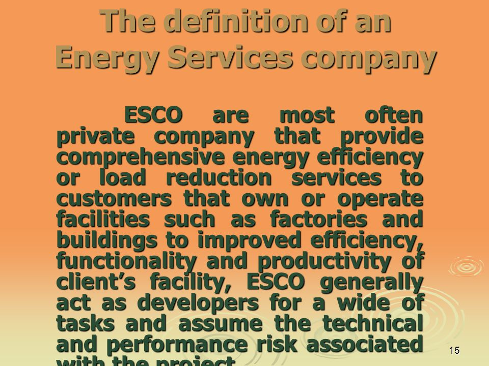 15 The definition of an Energy Services company ESCO are most often private company that provide comprehensive energy efficiency or load reduction ser